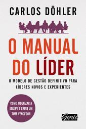O manual do líder: O modelo de gestão definitivo para líderes novos e experientes
