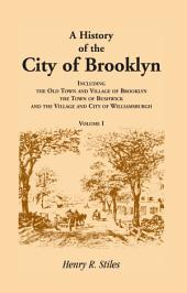A History of the City of Brooklyn, Including the Old Town and Village of Brooklyn, the Town of Bushwick, and the Village and City of Williamsburgh. Volumes I ONLY