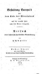 Gestaltung Europa's seit dem Ende des Mittelalters bis auf die neueste Zeit nach dem Wiener Congresse: Band 1