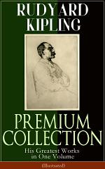 RUDYARD KIPLING PREMIUM COLLECTION: His Greatest Works in One Volume (Illustrated): The Jungle Book, The Man Who Would Be King, Just So Stories, Kim, The Light That Failed, Captain Courageous, Plain Tales from the Hills