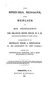 The Speeches, Messages, and Replies of His Excellency Sir Francis Bond Head, K.C.H., Lieutenant-Governor of Upper Canada: Accompanied by an Extract from a Dispatch of His Excellency to Lord Glenelg, Together with Introductory Remarks, and a Brief Biographical Sketch