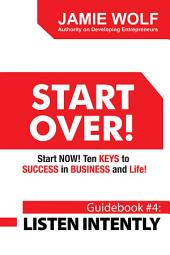 START OVER! Start NOW! Ten KEYS to SUCCESS in BUSINESS and Life!: Guidebook # 4: LISTEN INTENTLY