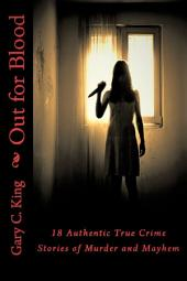 Out For Blood: 18 Authentic True Crime Stories of Murder and Mayhem