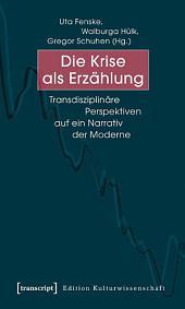 Die Krise als Erzählung: Transdisziplinäre Perspektiven auf ein Narrativ der Moderne
