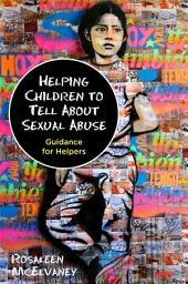 Helping Children to Tell About Sexual Abuse: Guidance for Helpers