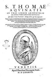 S. Thomae Aquinatis In tres libros Aristotelis De Anima praeclarissima expositio:. Cum duplici textus translatione: antiqua scilicet & noua Argyropyli: nuper recognita, & doctissimorum virorum cura & ingenio ab innûmeris expurgata erroribus: ... Accedunt ad haec acutissimae Quaestiones magistri Dominci de Flandria, ... Adduntur his, omnium in hoc opere contentorum, tres accuratissimi, ac copiosissimi indices: ..