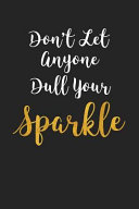 Don t Let Anyone Dull Your Sparkle  A 6x9 Inch Matte Softcover Journal Notebook with 120 Blank Lined Pages and a Motivational Cover Slogan PDF