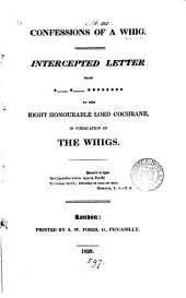 Confessions of a Whig, intercepted letter from *- *-****** to ... lord Cochrane, in vindication of the Whigs [ed. by R.M.].