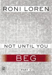 Not Until You Part V: Not Until You Beg