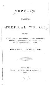 "Tupper's Complete Poetical Works: Containing ""Proverbial Philosophy,"" ""A Thousand Lines,"" ""Hactenus,"" ""Geraldine,"" and ""Miscellaneous Poems"""
