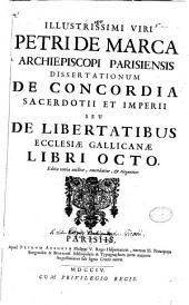 Illustrissimi viri Petri De Marca archiepiscopi Parisiensis Dissertationum de concordia sacerdotii et imperii seu De libertatibus Ecclesiae Gallicanae libri octo