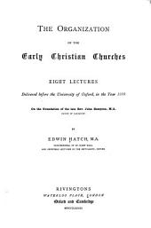 The Organization of the Early Christian Churches: Eight Lectures Delivered Before the University of Oxford, in the Year 1880, on the Foundation of the Late Rev. John Bampton