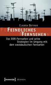 Feindliches Fernsehen: Das DDR-Fernsehen und seine Strategien im Umgang mit dem westdeutschen Fernsehen