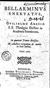 Bellarminus enervatus: à Guilielmo Amesio s.s. theologiae doctore in Academia Franekerana
