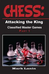 CHESS: Attacking the King. Collection of Classified Master Games, Part1: Collection of Classified Master Games, Part 1