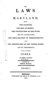 The Laws of Maryland: With the Charter, the Bill of Rights, the Constitution of the State, and Its Alterations, the Declaration of Independence, and the Constitution of the United States, and Its Amendments : with a General Index, Volume 1