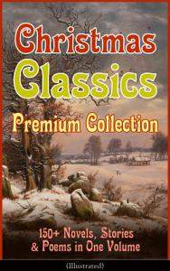 Christmas Classics Premium Collection  150  Novels  Stories   Poems in One Volume  Illustrated  PDF