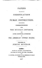 Papers Relative to Codification and Public Instruction: Including Correspondence with the Russian Emperor and Divers Constituted Authorities in the American United States