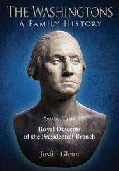 The Washingtons: A Family History: Volume 3: Royal Descents of the Presidential Branch, Volume 3