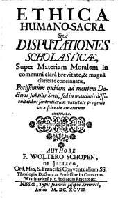 Ethica humano-sacra: sive disputationes scholasticae, super materiam moralem in communi clara brevitate & magna claritate concinnatae ...
