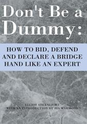 Don't Be a Dummy: HOW TO BID, DEFEND AND DECLARE A BRIDGE HAND LIKE AN EXPERT