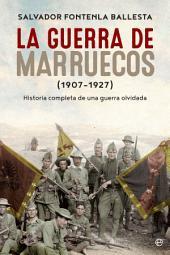 La guerra de Marruecos (1907 – 1927): Historia completa de una guerra olvidada