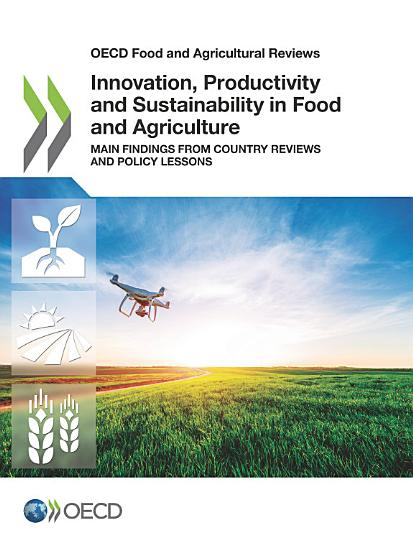 OECD Food and Agricultural Reviews Innovation  Productivity and Sustainability in Food and Agriculture Main Findings from Country Reviews and Policy Lessons PDF