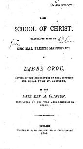 The School of Christ. Translated from an Original French Manuscript of L'Abbé Grou ... by the Late Rev. A. Clinton, Etc
