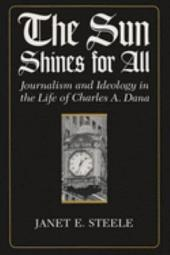The Sun Shines for All: Journalism and Ideology in the Life of Charles A. Dana