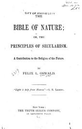 The Bible of Nature ; Or, The Principles of Secularism: A Contribution to the Religion of the Future