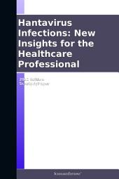 Hantavirus Infections: New Insights for the Healthcare Professional: 2012 Edition: ScholarlyPaper