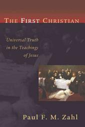 The First Christian: Universal Truth in the Teachings of Jesus