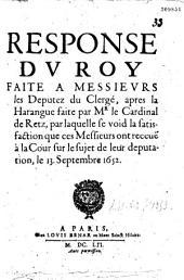 La Response dv Roy faite à messievrs les députez du clergé après la harangue faite par Mr. le Cardinal de Retz, par laquelle se void la satisfaction que ces messieurs ont receue à la Cour sur le sujet de leur députation le 13. septembre 1652