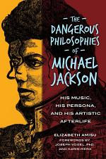 The Dangerous Philosophies of Michael Jackson: His Music, His Persona, and His Artistic Afterlife