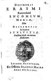 Desiderii Erasmi Roterodami Encomium moriae, sive Declamatio in laudem stultitiae. Eiusdem libelli de ratione studiorum