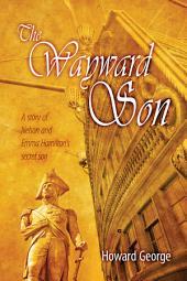 The Wayward Son: A Story of Nelson and Emma Hamilton's Secret Son