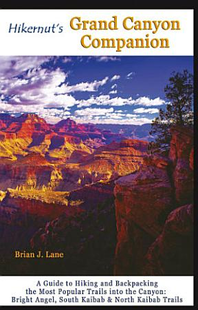 Hikernut s Grand Canyon Companion  A Guide to Hiking and Backpacking the Most Popular Trails into the Canyon  Second Edition  PDF