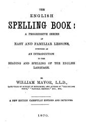 The English Spelling-book: A Progressive Series of Easy and Familiar Lessons Intended as an Introduction of the Reading and Spelling of the English Language