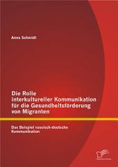 """Die Rolle interkultureller Kommunikation fr die Gesundheitsf""""rderung von Migranten: Das Beispiel russisch-deutsche Kommunikation"""