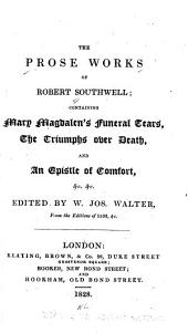 The prose works of Robert Southwell: containing Mary Magdalen's funeral tears, The triumphs over death, and An epistle of comfort, etc., etc
