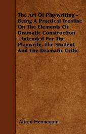 The Art of Playwriting - Being a Practical Treatise on the Elements of Dramatic Construction - Intended for the Playwrite, the Student and the Dramati