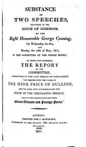 """Substance of Two Speeches, Delivered in the House of Commons, by the Right Honourable George Canning: On Wednesday the 8th, and Monday the 13th of May, 1811, in the Committee of the Whole House : to which was Referred the Report of the Committee, Appointed in the Last Session of Parliament """"to Inquire Into the Cause of the High Price of Bullion, and to Take Into Consideration the State of the Circulating Medium, and of the Exchanges Between Great-Britain and Foreign Parts."""""""