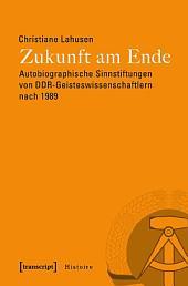 Zukunft am Ende: Autobiographische Sinnstiftungen von DDR-Geisteswissenschaftlern nach 1989