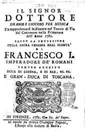 Il signor dottore dramma giocoso per musica da rappresentarsi in Firenze nel teatro di Via del cocomero nella primavera dell'anno 1762. Sotto la protezione della sacra cesarea real maestà di Francesco 1. imperadore de' romani ..