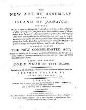 "The New Act of Assembly of the Island of Jamaica: Intitled, An Act to Repeal an Act, Intitled, ""An Act to Repeal Several Acts, and Clauses of Acts, Respecting Slaves, and for the Better Order and Government of Slaves, and for Other Purposes:"" and Also to Repeal the Several Acts, and Clauses of Acts, which Were Repealed by the Act Intitled as Aforesaid; and for Consolidating and Bringing Into One Act the Several Laws Relating to Slaves, and for Giving Them Further Protection and Security; for Altering the Mode of Trial of Slaves Charged with Captial Offences; and for Other Purposes; Commonly Called, the New Consolidated Act, which was Passed by the Assembly on the 6th of November--by the Council of the 5th Day of December--and by the Lieutenant Governor on the 6th Day of December, 1788; Being the Present Code Noir of that Island. Published for the Use of Both Houses of Parliament, and the Satisfaction of the Public at Large"
