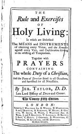 The Rule and Exercises of Holy Living: In which are Described the Means and Instruments of Obtaining Every Virtue, and the Remedies Against Every Vice, and Considerations Serving to the Resisting of All Temptations ; Together with Prayers Containing the Whole Duty of a Christian, and the Parts of Devotion Fitted to All Occasions, and Furnished for All Necessities