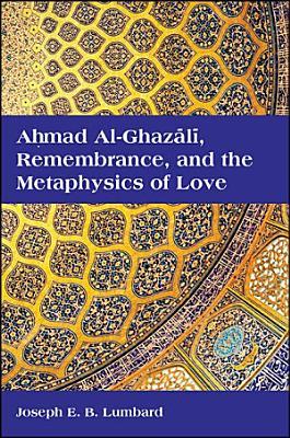 Ahmad al Ghazali  Remembrance  and the Metaphysics of Love