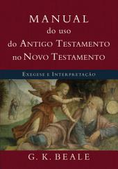 Manual do uso do Antigo Testamento no Novo Testamento: Exegese e interpretação