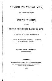 Advice to Young Men, and (incidentally) to Young Women, in the Middle and Higher Ranks of Life: In a Series of Letters, Addressed to a Youth, a Bachelor, a Lover, a Husband, a Citizen Or a Subject
