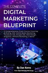 The Complete Digital Marketing Blueprint - A Comprehensive Crash Course Covering: Branding, SEO, Social Media Marketing, Facebook Ads, Google Ads, Web Design, Analytics, Affiliate Marketing, & More!